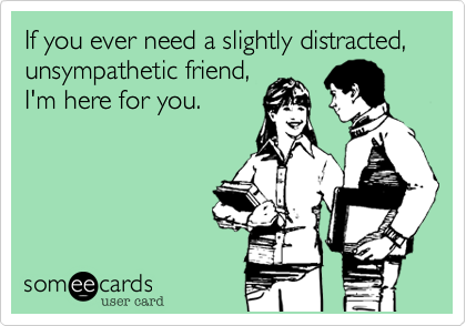 11bb72b8d77aa0698c2d8c24513ab4a6 if you ever need a slightly distracted, unsympathetic friend, i'm