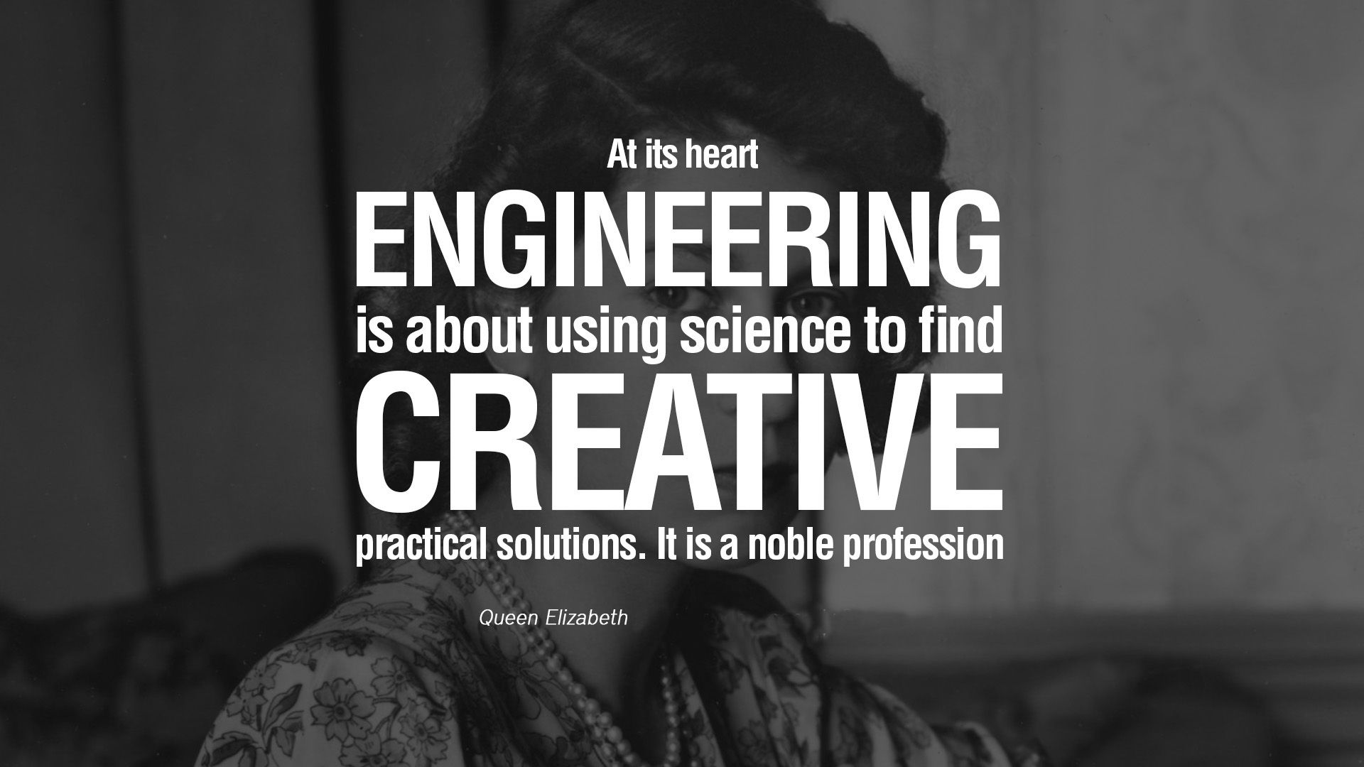 At its heart Engineering is about using science to find creative practical solutions. It is a noble profession. Queen Elizabeth.