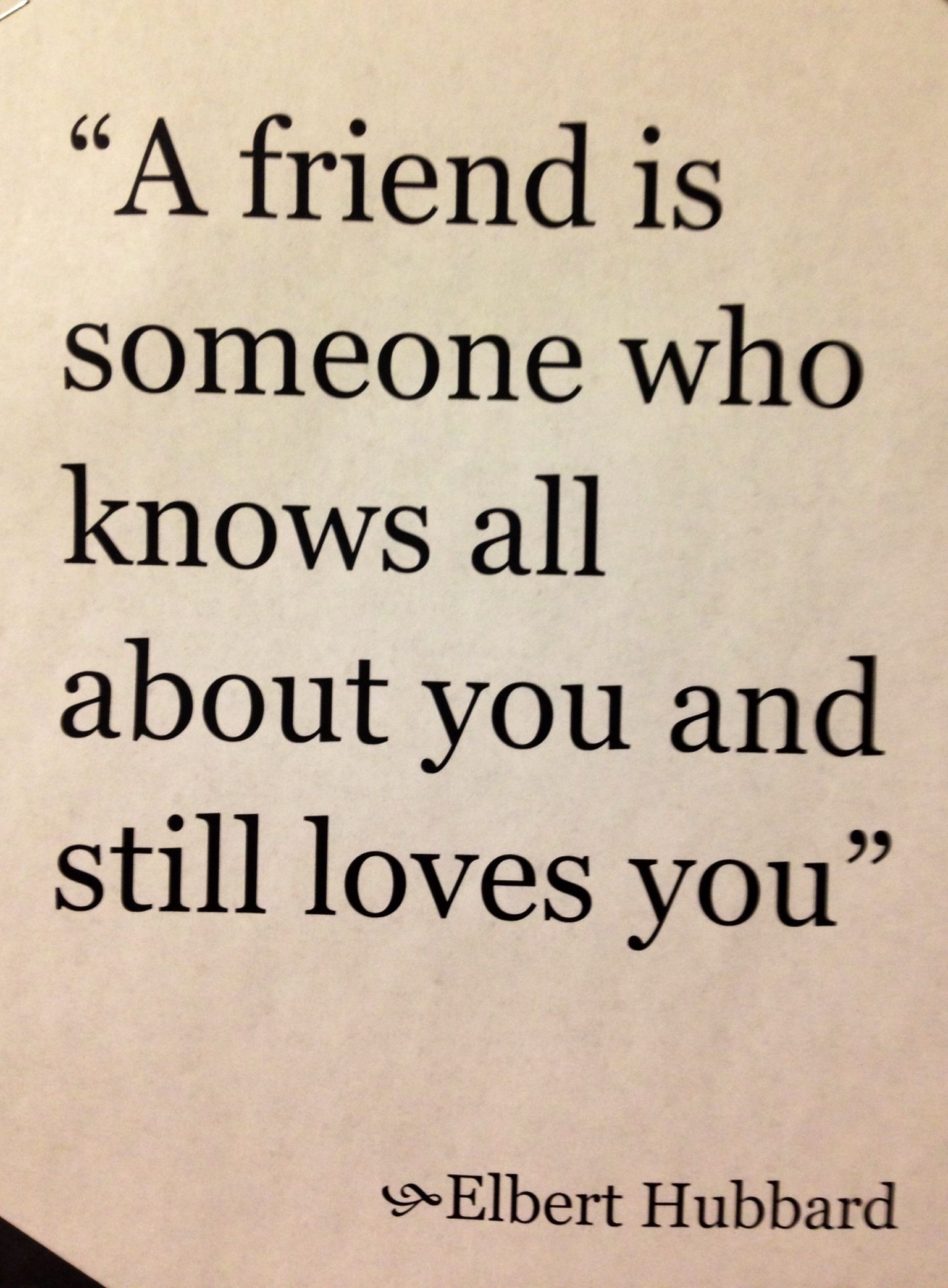 A friend is someone who knowes all about you and still loves you.
