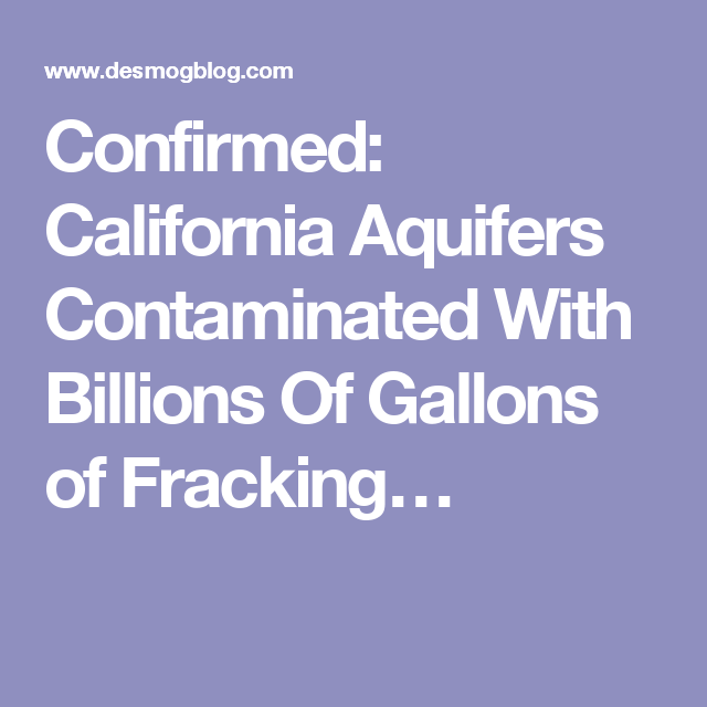 Confirmed: California Aquifers Contaminated With Billions Of Gallons of Fracking…