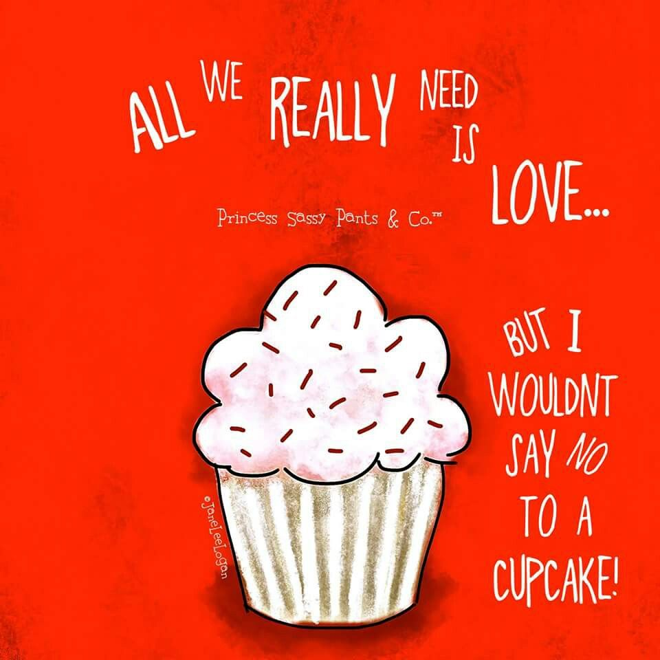 Download All i need is love...no.. A cupcake! | Sassy pants quotes ...