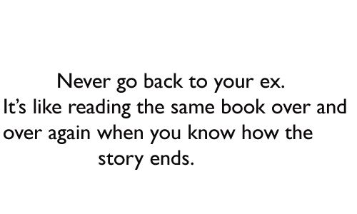 Never Go Back To Your Ex It S Like Reading The Same Book Over And Over Again When You Know How The Story Ends Badre Lovers Quotes Ex Quotes Missing Quotes