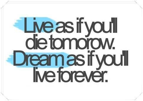 Live as if you'll die tomorrow. Dream as if you'll live forever.