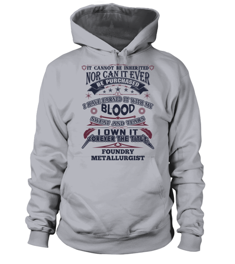 # FOUNDRY METALLURGIST .  FOUNDRY METALLURGISTIt Cannot Be Inherited Nor Can It Ever Be Purchased I Have Earned It With My Blood, Sweat And Tears I Own It Forever The Title FOUNDRY METALLURGISTHOW TO ORDER:1. Select the style and color you want:2. Click Reserve it now3. Select size and quantity4. Enter shipping and billing information5. Done! Simple as that!TIPS: Buy 2 or more to save shipping cost!This is printable if you purchase only one piece. so dont worry, you will get yours.Guaranteed…