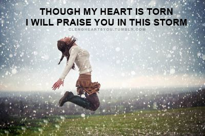 I praise you in the storm!!! The sound of rain falling on my roof reminds me of your love raining down from heaven...Praise your name Jesus ♥