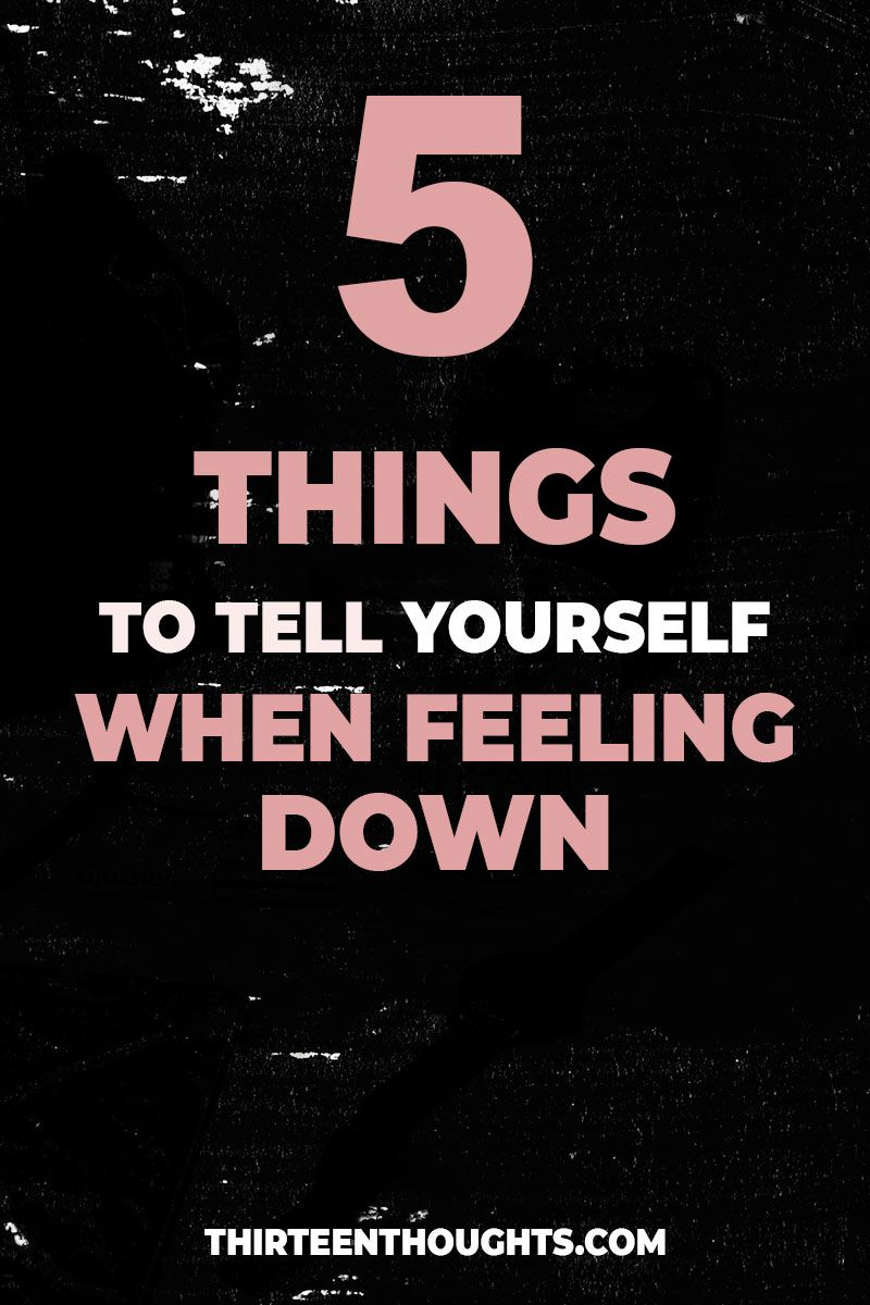 5 Things To Tell Yourself When Feeling Down Feeling Down How To