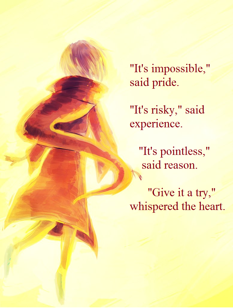 """""""It's impossible,"""" said pride. """"It's risky,"""" said experience. """"It's pointless,"""" said reason. """"Give it a try,"""" whispered the heart. ~unknown picture by The-EverLasting-Ash"""