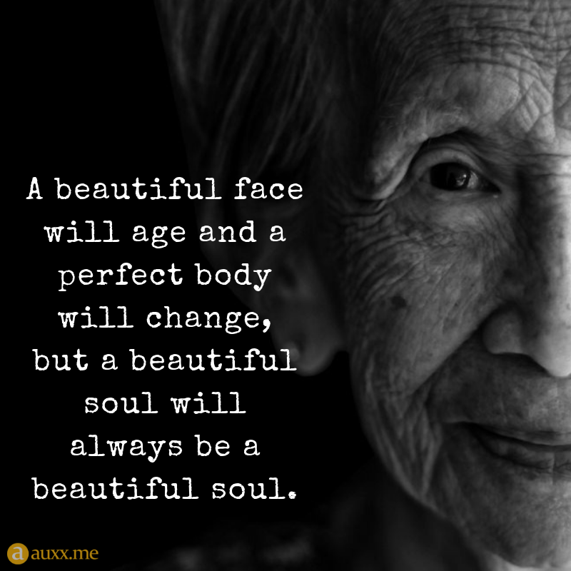 A Beautiful Face Will Age And A Perfect Body Will Change But A Beautiful Soul Will Always Be A Beautiful Soul Old Soul Quotes Wisdom Quotes Beautiful Quotes