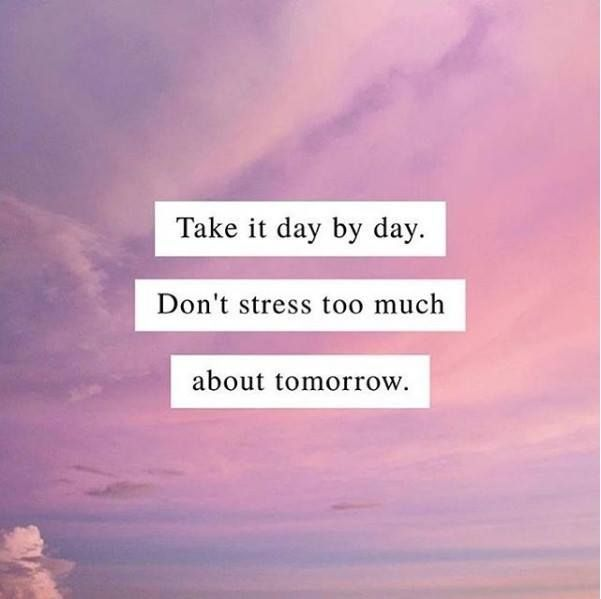 Positive Quotes : Take it day by day. Don\'t stress too much ...