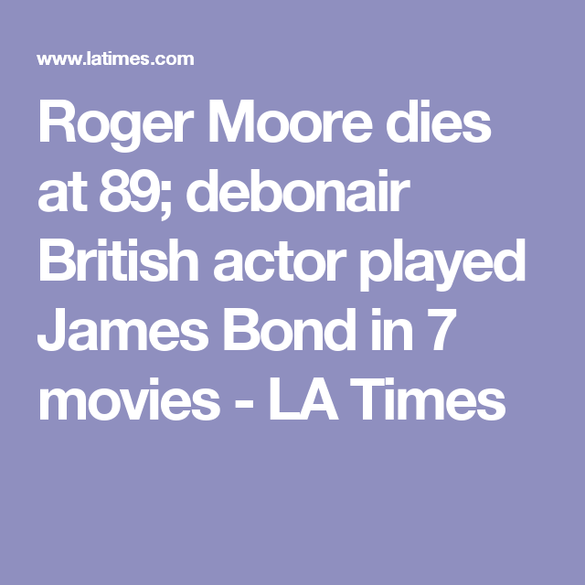 Roger Moore dies at 89; debonair British actor played James Bond in 7 movies - LA Times