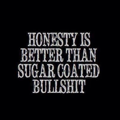 Honesty is better than sugar coated bulls**t. Never a truer word spoken... If you're not going to tell me the truth, don't bother speaking to me at all. It's really not that hard. Rather know the truth and have it hurt than live and be told a lie!