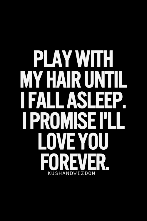 Play With My Hair Until I Fall Asleep. I Promise Ill Love You Forever. I  Seriously LOOVE For Someone To Play With My Hair!