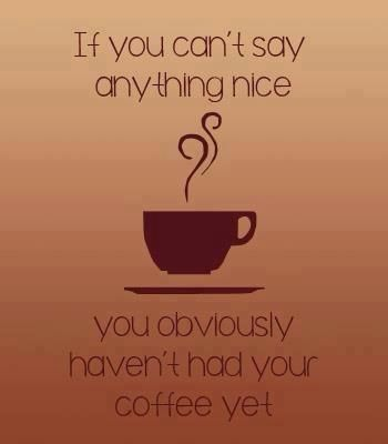 If you can't say anything nice...you need coffee!