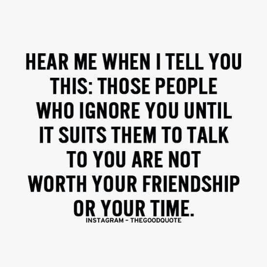 Hear Me When I Tell You This Those People Who Ignore You Until It Suits Them To Talk To You Are Not Worth You Friendship Quotes Be Yourself Quotes True Quotes