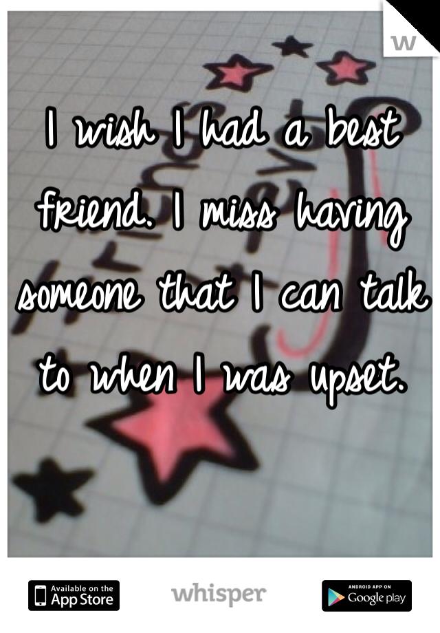 I wish I had a best friend. I miss having someone that I can talk