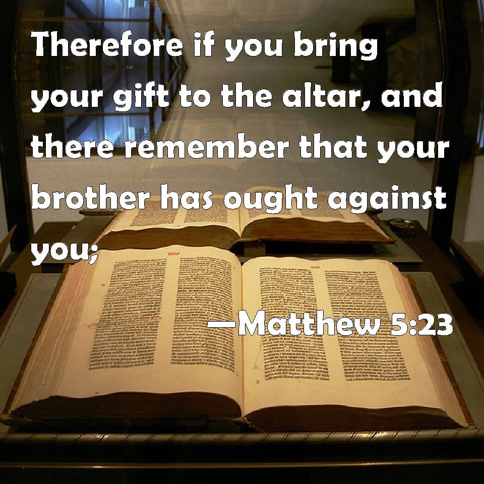 Matthew 5:23 Therefore if you bring your gift to the altar, and there remember that your brother has ought against you;