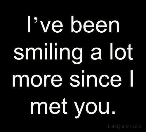 New Relationship Love Quotes: I've Been Smiling A Lot More Since I Met You Love Quote