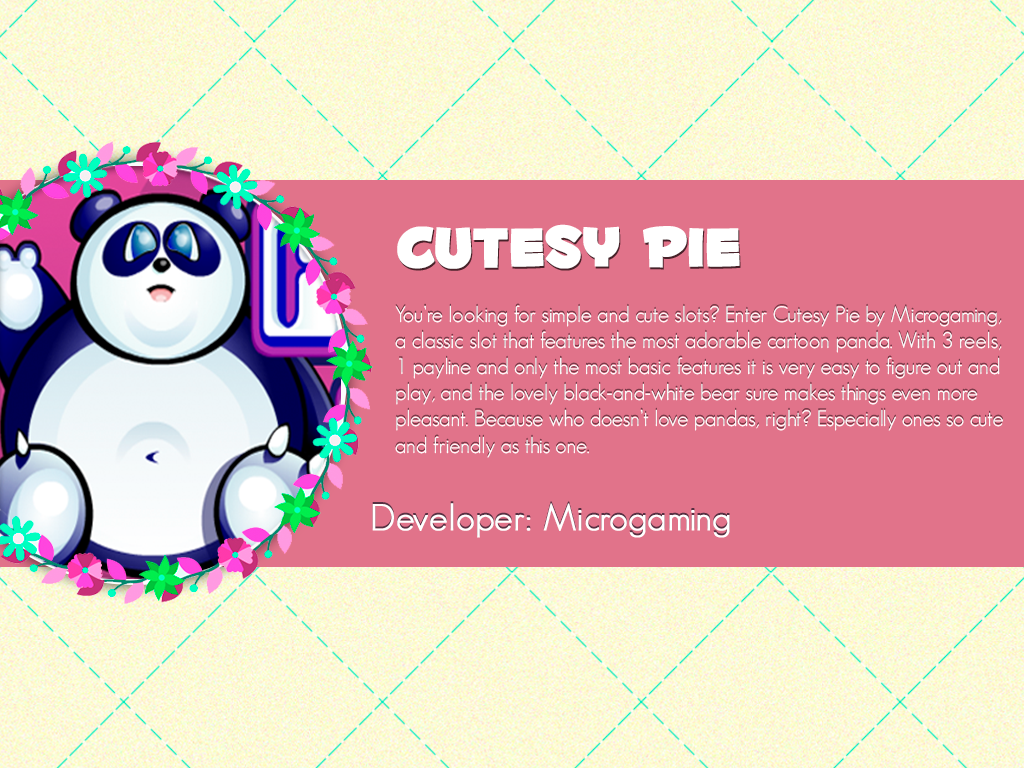 You're looking for simple and cute slots? Enter Cutesy Pie by @microgaming, a classic slot that features the most adorable cartoon panda. With 3 reels, 1 payline and only the most basic features it is very easy to figure out and play, and the lovely black-and-white bear sure makes things even more pleasant. Because who doesn't love pandas, right? Especially ones so cute and friendly as this one.