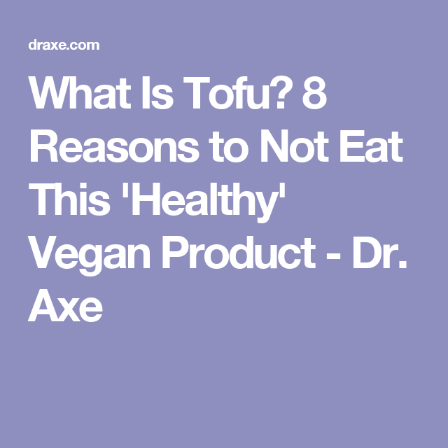 What Is Tofu? 8 Reasons to Not Eat This 'Healthy' Vegan Product - Dr. Axe