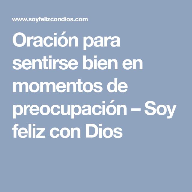 Oración Para Sentirse Bien En Momentos De Preocupación Soy Feliz Con Dios Oraciones Ser Feliz Sentirse Bien
