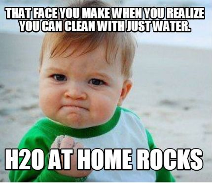 That Face You Make When You Realize You Can Clean With Just Water H2o At Home R Meme Maker Accounting Humor Love You Meme Work Anniversary