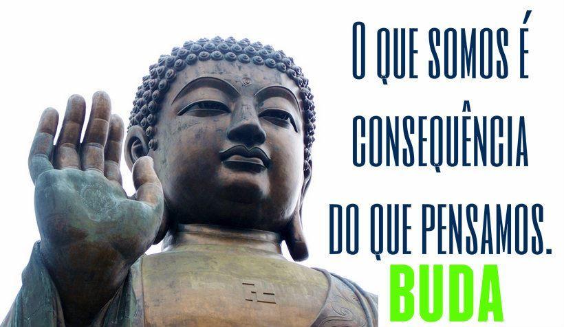 """""""O que somos é consequência do que pensamos."""" - Buda"""