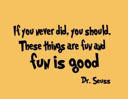 "If you never did, you should. These things are fun and fun is good."" - Dr. Seuss 