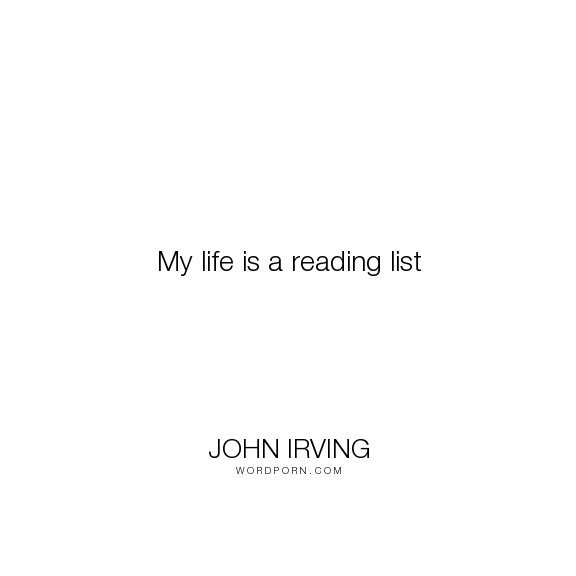 "John Irving - ""My life is a reading list"". life, reading"