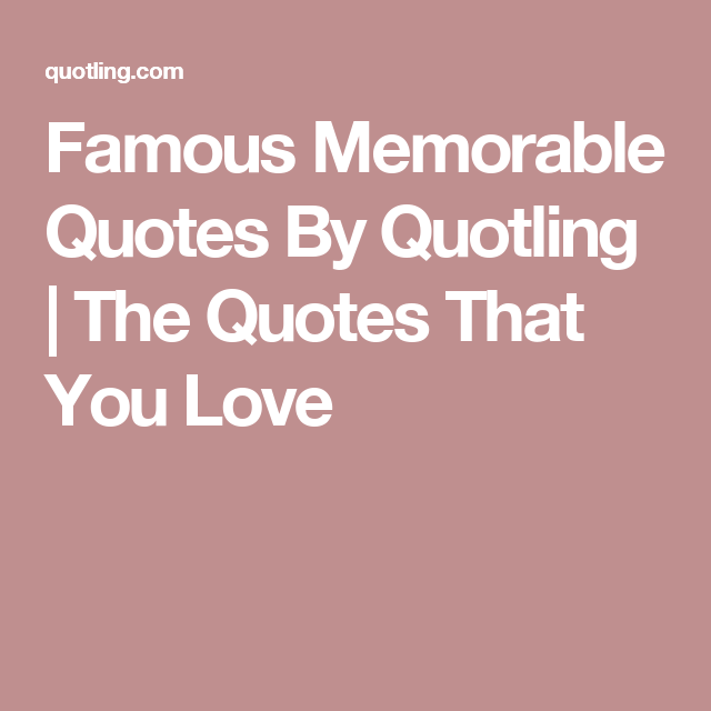 Famous Memorable Quotes By Quotling | The Quotes That You Love