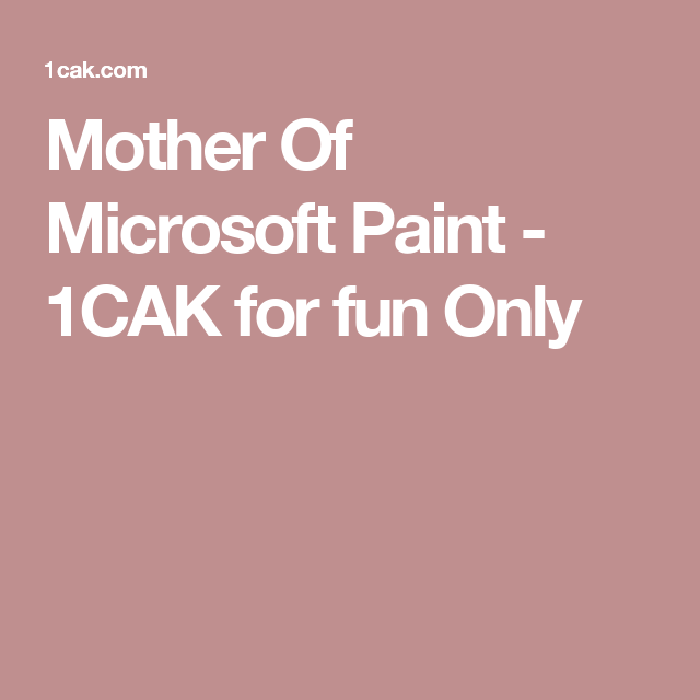 Mother Of Microsoft Paint - 1CAK for fun Only | Projects to Try ...