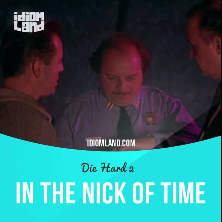 """In the nick of time"" means ""just in time, at the last possible moment"". Usage in a movie (""Die Hard 2""): - They're talking to us on our own goddamn system. They got to be close. I'll have my men tear this airport apart. - Just in the nick of time, huh? - hey McClane, I got a first-class unit here, SWAT team and all. We don't need any Monday-morning quarterbacks."