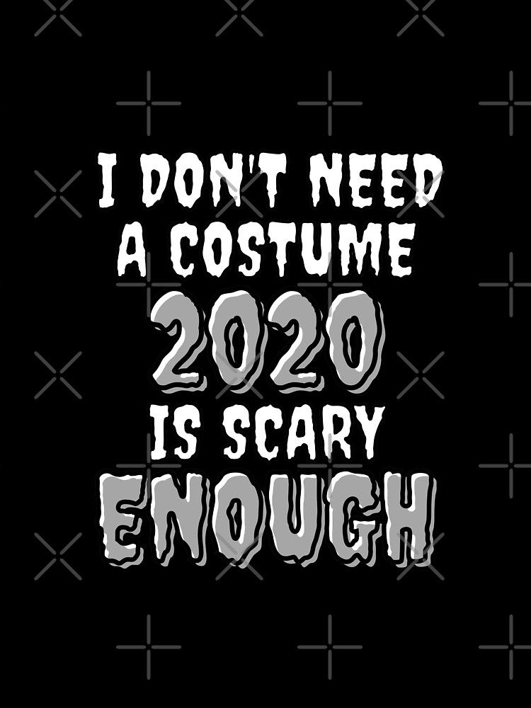 T Shirts I Don T Need A Costume 2020 Is Scary Enough T Shirts In 2020 Funny Quotes Funny Quote Tees Jokes Quotes