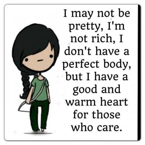 I May Not Be Pretty I M Not Rich I Don T Have A Perfect Body But I Have A Good And Warm Heart For Those Who C Good Girl Quotes Personality Quotes