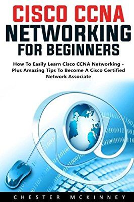 Cisco CCNA Networking For Beginners: How To Easily Learn Cisco CCNA