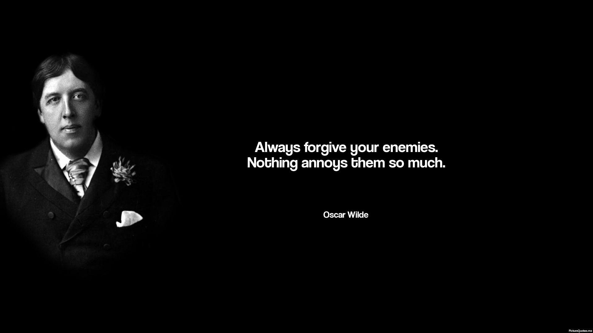 Always forgive your enemies. Nothing annoys them so much. - Oscar Wilde   id: 5660