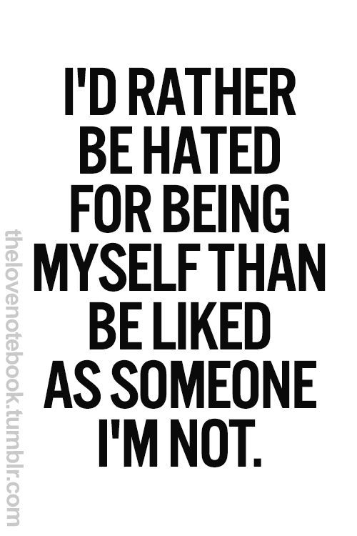 I'd rather be hated for being myself than be liked as