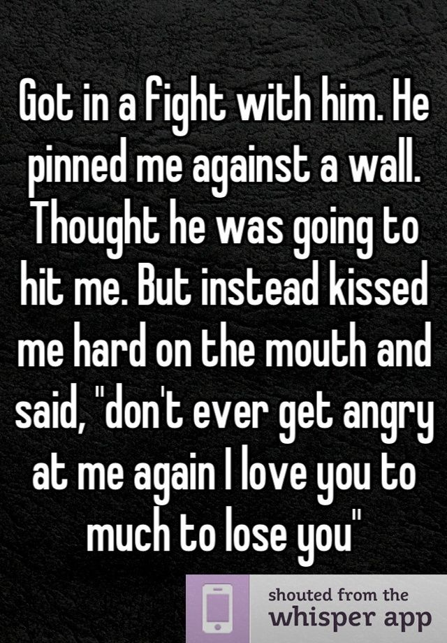 """Got in a fight with him. He pinned me against a wall. Thought he was going to hit me. But instead kissed me hard on the mouth and said, """"don't ever get angry at me again I love you to much to lose you"""" - #angry #Dont #fight #hard #hit #kissed #lose #love #mouth #pinned #Thought #wall"""