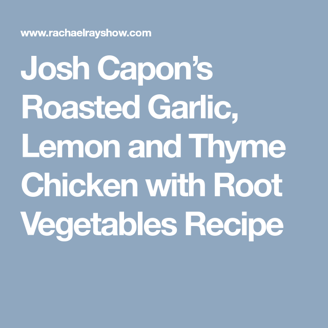 Photo of Josh Capon's Roasted Garlic, Lemon and Thyme Chicken with Root Vegetables