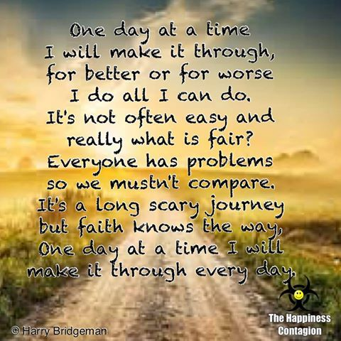 One day at a time I will make it through,for better or for worse I do all I can do. It's not often easy and really what is fair? Everyone has problems so we mustn't compare. It's a long scary journey but faith knows the way, one day at a time I will make it through every day.