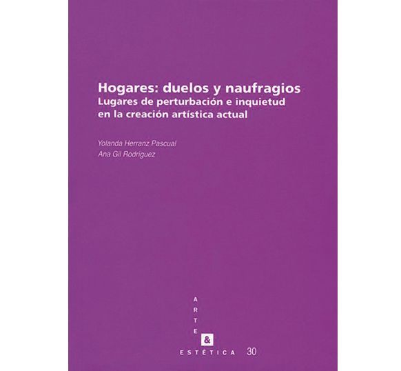 Hogares : duelos y naufragios : lugares de perturbación e inquietud en la creación artística actual / Ana Gil Rodríguez, Yolanda Herranz Pascual