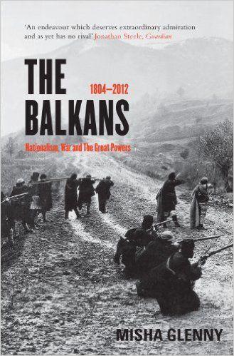 The Balkans: 1804 - 2012: Nationalism, War and the Great Powers: Amazon.co.uk: Misha Glenny: 9781847087713: Books