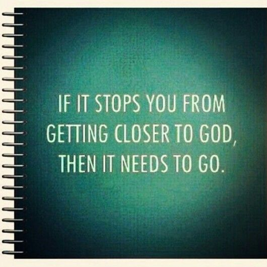 this includes habits, friendships, material things that we may value, ANYTHING - if it does not get u closer to God then it does not serve u ♥