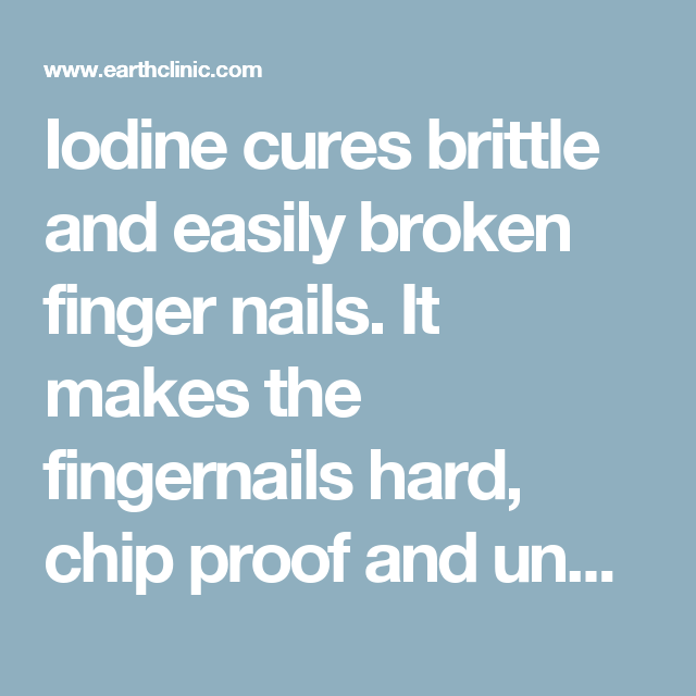 Iodine cures brittle and easily broken finger nails. It makes the ...