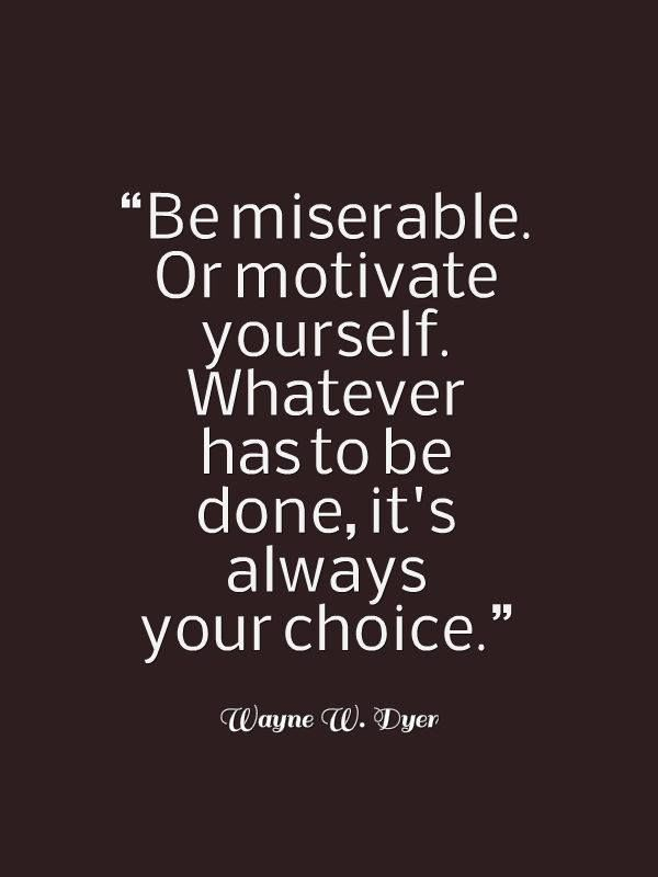 Be Miserable Or Motivate Yourself Quotes Wisdom Advice Life