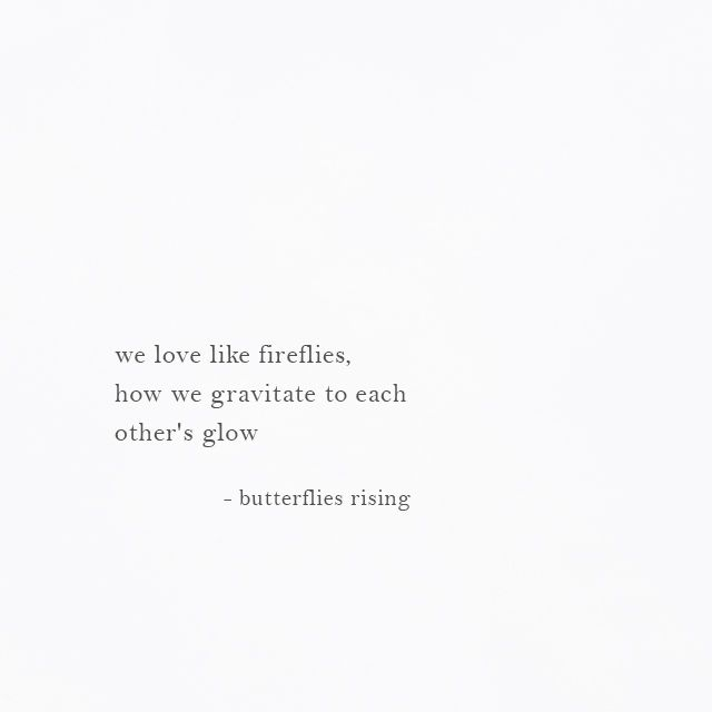 we love like fireflies, how we gravitate to each other's glow