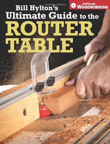 Bill Hylton S Ultimate Guide To The Router Table Popular Woodworking Woodworking Shop Plans Woodworking Tips Popular Woodworking