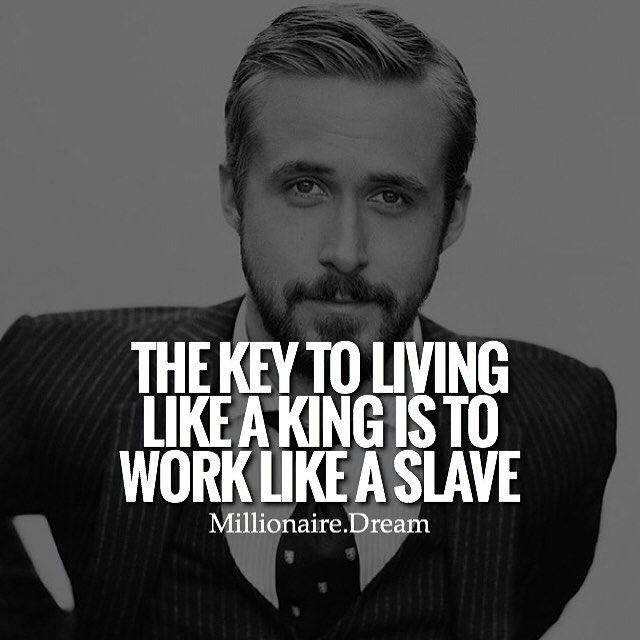 Want To Live Like A King Youll Have To Work Like A Damn Slave To