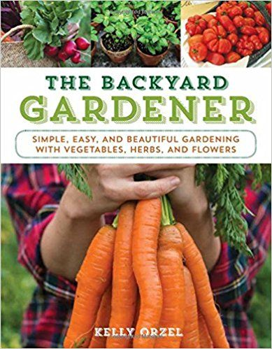 The Backyard Gardener: Simple, Easy, and Beautiful Gardening with Vegetables, Herbs, and Flowers: Kelly Orzel: 9781493026579: Amazon.com: Books