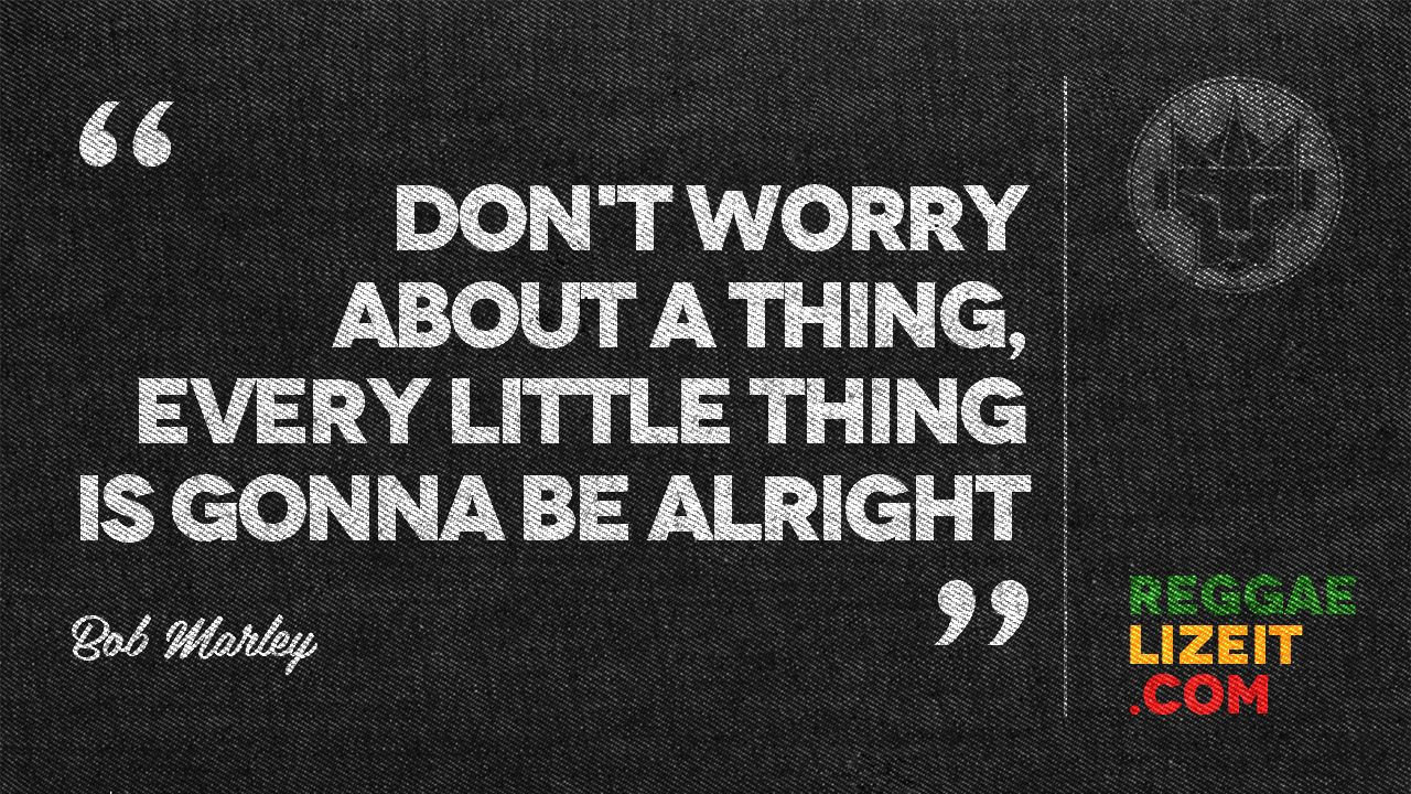 Don T Worry About A Thing Every Little Thing Is Gonna Be Alright Bob Marley Blessed Sunday Gonna Be Alright Bob Marley Alright
