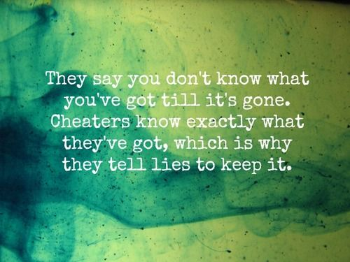 They say you don't know what you've got till it's gone  Cheater know